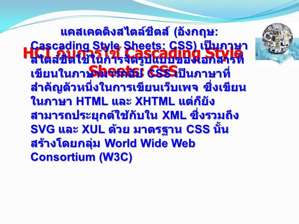 HCI กับการใช้ Cascading Style Sheets: CSS แคสเคดดิงสไตล์ชีตส์ ( อังกฤษ : Cascading Style Sheets: CSS) เป็นภาษา สไตล์ชีตใช้ในการจัดรูปแบบของเอกสารที่ เขียนในภาษามาร์กอัป CSS เป็นภาษาที่ สำคัญตัวหนึ่งในการเขียนเว็บเพจ ซึ่งเขียน ในภาษา HTML และ XHTML แต่ก็ยัง สามารถประยุกต์ใช้กับใน XML ซึ่งรวมถึง SVG และ XUL ด้วย มาตรฐาน CSS นั้น สร้างโดยกลุ่ม World Wide Web Consortium (W3C)