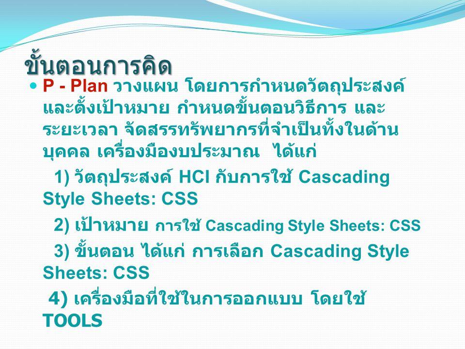 ขั้นตอนการคิด D - Do ปฏิบัติ โดยการทำความเข้าใจ และลงมือ ปฏิบัติตามแผนโดยสร้างจากเครื่องมือที่ได้เลือก มาใช้งาน เพื่อตอบคำถามดังต่อไปนี้ แสดงผลการติอต่อ Cascading Style Sheets: C SS 1) ติดตั้งโปรแกรม WAPS 2) การใช้ Cascading Style Sheets: CSS C - Check ตรวจสอบ ความถูกต้องของคำสั่งและ ดูผลสำเร็จของงานเมื่อเทียบกับแผน A - Act ปรับปรุงการดำเนินการให้เหมาะสม หาก การปฏิบัติเป็นที่น่าพอใจ ก็จัดให้เป็นมาตรฐานเพื่อ เป็นแนวทางให้ปฏิบัติต่อไป หากการปฏิบัติมีข้อ ควรปรับปรุง ให้กำหนดวิธีการปรับปรุงต่อไป