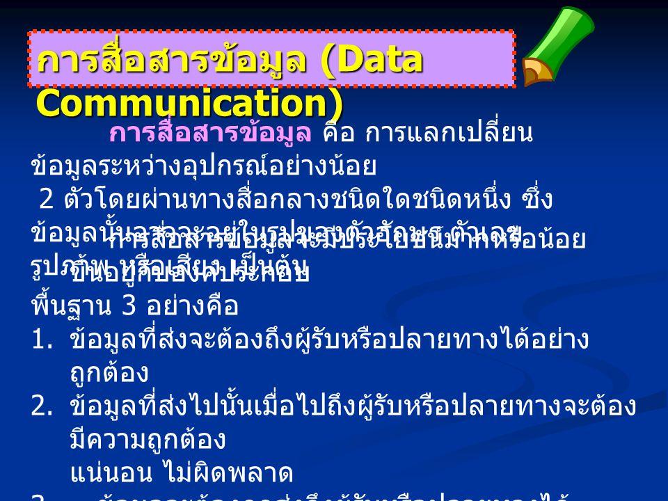 การสื่อสารข้อมูล (Data Communication) การสื่อสารข้อมูล คือ การแลกเปลี่ยน ข้อมูลระหว่างอุปกรณ์อย่างน้อย 2 ตัวโดยผ่านทางสื่อกลางชนิดใดชนิดหนึ่ง ซึ่ง ข้อมูลนั้นอาจจะอยู่ในรูปของตัวอักษร ตัวเลข รูปภาพ หรือเสียง เป็นต้น การสื่อสารข้อมูลจะมีประโยชน์มากหรือน้อย ขึ้นอยู่กับองค์ประกอบ พื้นฐาน 3 อย่างคือ 1.
