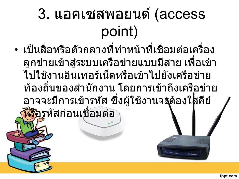 3. แอคเซสพอยนต์ (access point) เป็นสื่อหรือตัวกลางที่ทำหน้าที่เชื่อมต่อเครื่อง ลูกข่ายเข้าสู่ระบบเครือข่ายแบบมีสาย เพื่อเข้า ไปใช้งานอินเทอร์เน็ตหรือเ