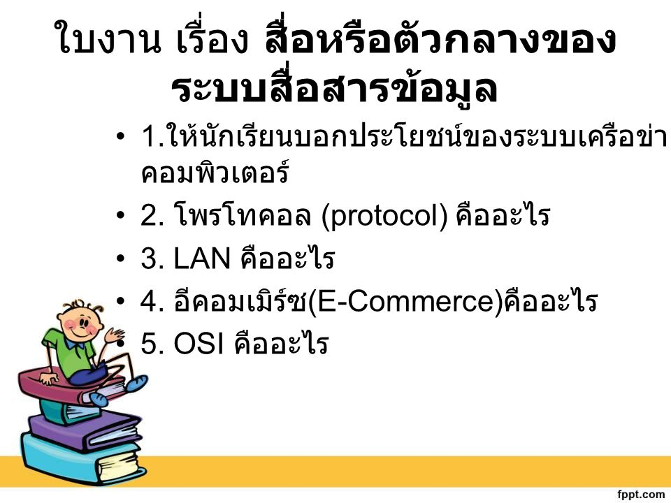 ใบงาน เรื่อง สื่อหรือตัวกลางของ ระบบสื่อสารข้อมูล 1. ให้นักเรียนบอกประโยชน์ของระบบเครือข่าย คอมพิวเตอร์ 2. โพรโทคอล (protocol) คืออะไร 3. LAN คืออะไร