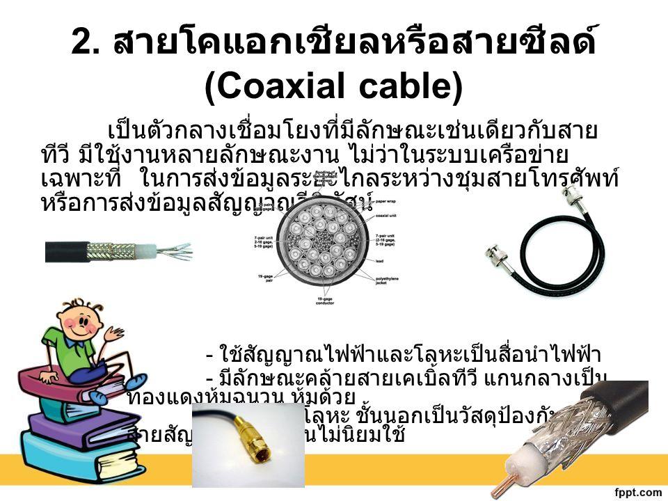 2. สายโคแอกเชียลหรือสายซีลด์ (Coaxial cable) เป็นตัวกลางเชื่อมโยงที่มีลักษณะเช่นเดียวกับสาย ทีวี มีใช้งานหลายลักษณะงาน ไม่ว่าในระบบเครือข่าย เฉพาะที่