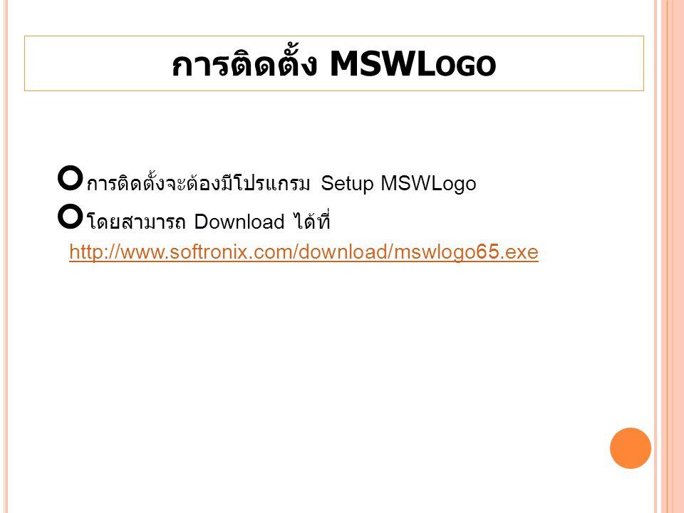 การติดตั้ง MSWL OGO การติดตั้งจะต้องมีโปรแกรม Setup MSWLogo โดยสามารถ Download ได้ที่ http://www.softronix.com/download/mswlogo65.exe http://www.softr