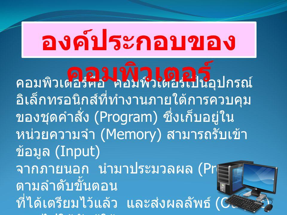 คอมพิวเตอร์คือ คอมพิวเตอร์เป็นอุปกรณ์ อิเล็กทรอนิกส์ที่ทำงานภายใต้การควบคุม ของชุดคำสั่ง (Program) ซึ่งเก็บอยู่ใน หน่วยความจำ (Memory) สามารถรับเข้า ข