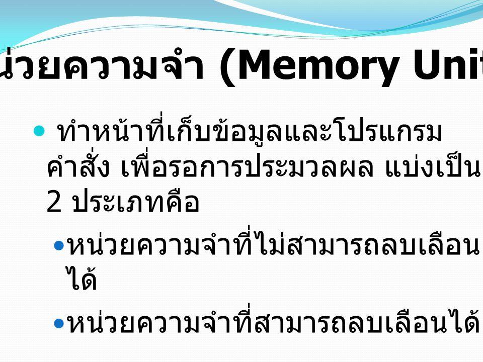 ทำหน้าที่เก็บข้อมูลและโปรแกรม คำสั่ง เพื่อรอการประมวลผล แบ่งเป็น 2 ประเภทคือ หน่วยความจำที่ไม่สามารถลบเลือน ได้ หน่วยความจำที่สามารถลบเลือนได้ หน่วยคว