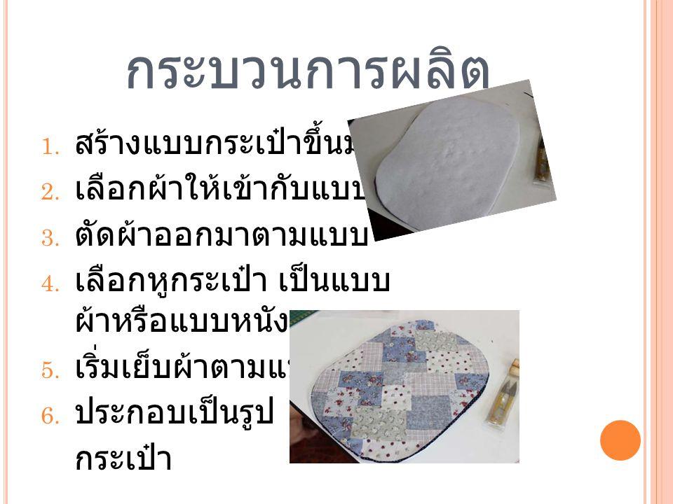 กระบวนการผลิต 1. สร้างแบบกระเป๋าขึ้นมา 2. เลือกผ้าให้เข้ากับแบบ 3. ตัดผ้าออกมาตามแบบ 4. เลือกหูกระเป๋า เป็นแบบ ผ้าหรือแบบหนัง 5. เริ่มเย็บผ้าตามแบบ 6.