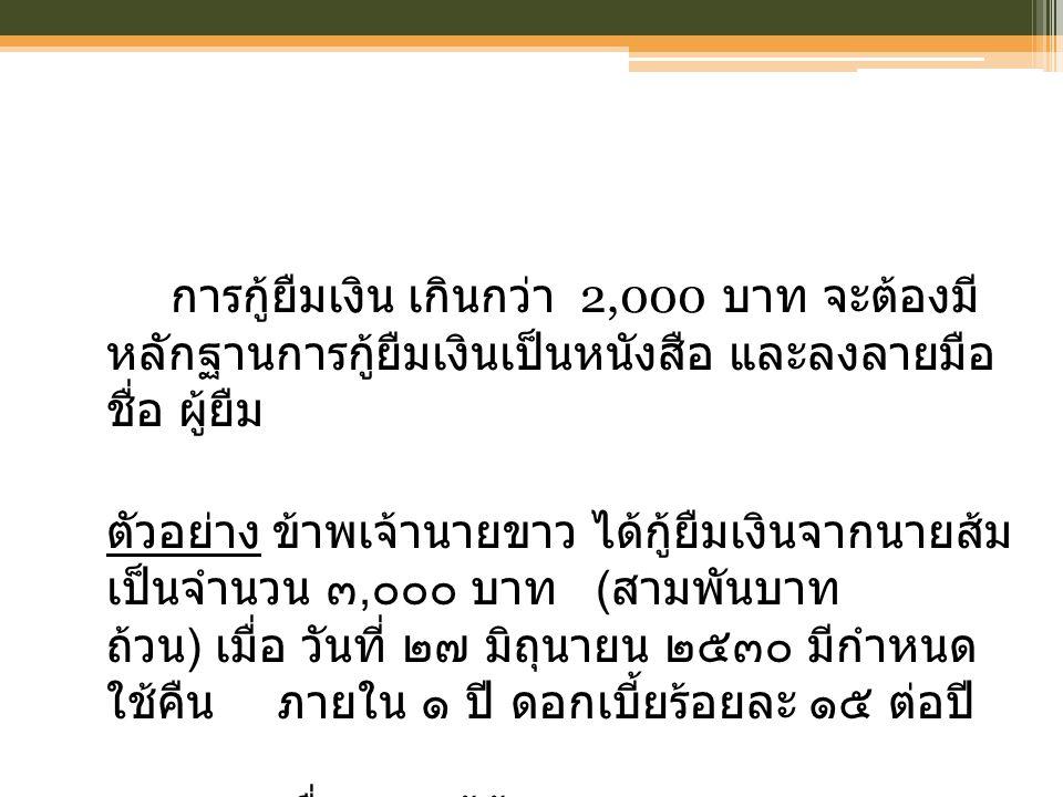 การกู้ยืมเงิน เกินกว่า 2,000 บาท จะต้องมี หลักฐานการกู้ยืมเงินเป็นหนังสือ และลงลายมือ ชื่อ ผู้ยืม ตัวอย่าง ข้าพเจ้านายขาว ได้กู้ยืมเงินจากนายส้ม เป็นจำนวน ๓, ๐๐๐ บาท ( สามพันบาท ถ้วน ) เมื่อ วันที่ ๒๗ มิถุนายน ๒๕๓๐ มีกำหนด ใช้คืนภายใน ๑ ปี ดอกเบี้ยร้อยละ ๑๕ ต่อปี....