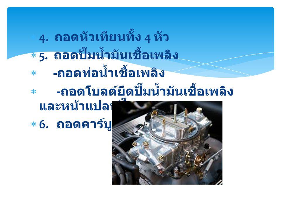  4. ถอดหัวเทียนทั้ง 4 หัว  5. ถอดปั๊มน้ำมันเชื้อเพลิง  - ถอดท่อน้ำเชื้อเพลิง  - ถอดโบลต์ยึดปั๊มน้ำมันเชื้อเพลิง และหน้าแปลนปั๊ม  6. ถอดคาร์บูเรเต