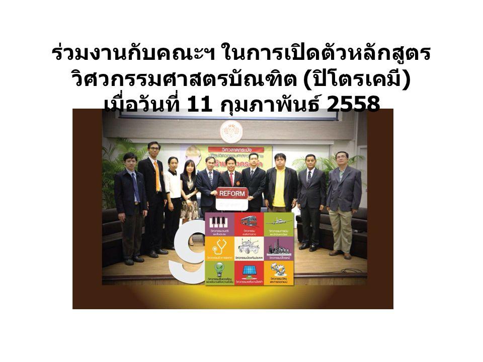 ร่วมงานกับคณะฯ ในการเปิดตัวหลักสูตร วิศวกรรมศาสตรบัณฑิต ( ปิโตรเคมี ) เมื่อวันที่ 11 กุมภาพันธ์ 2558