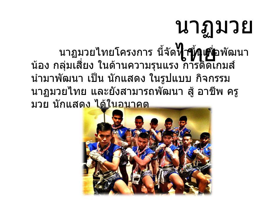 นาฏมวย ไทย นาฏมวยไทยโครงการ นี้จัดทำขึ้นเพื่อพัฒนา น้อง กลุ่มเสี่ยง ในด้านความรุนแรง การติดเกมส์ นำมาพัฒนา เป็น นักแสดง ในรูปแบบ กิจกรรม นาฏมวยไทย และ