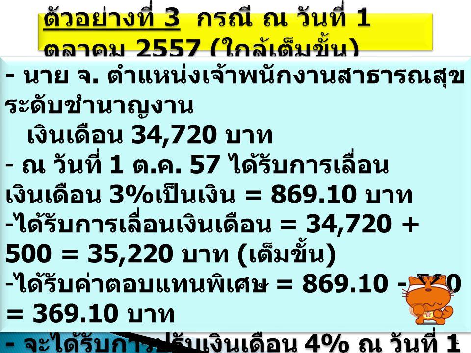 14 - นาย จ. ตำแหน่งเจ้าพนักงานสาธารณสุข ระดับชำนาญงาน เงินเดือน 34,720 บาท - ณ วันที่ 1 ต. ค. 57 ได้รับการเลื่อน เงินเดือน 3% เป็นเงิน = 869.10 บาท -