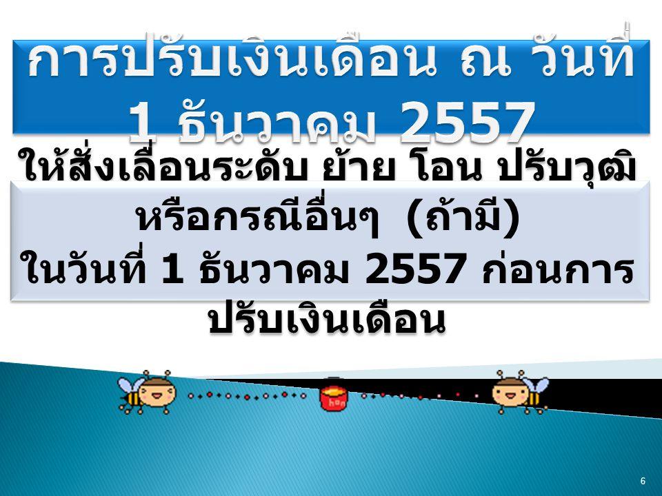 ให้สั่งเลื่อนระดับ ย้าย โอน ปรับวุฒิ หรือกรณีอื่นๆ ( ถ้ามี ) ในวันที่ 1 ธันวาคม 2557 ก่อนการ ปรับเงินเดือน ให้สั่งเลื่อนระดับ ย้าย โอน ปรับวุฒิ หรือกรณีอื่นๆ ( ถ้ามี ) ในวันที่ 1 ธันวาคม 2557 ก่อนการ ปรับเงินเดือน 6