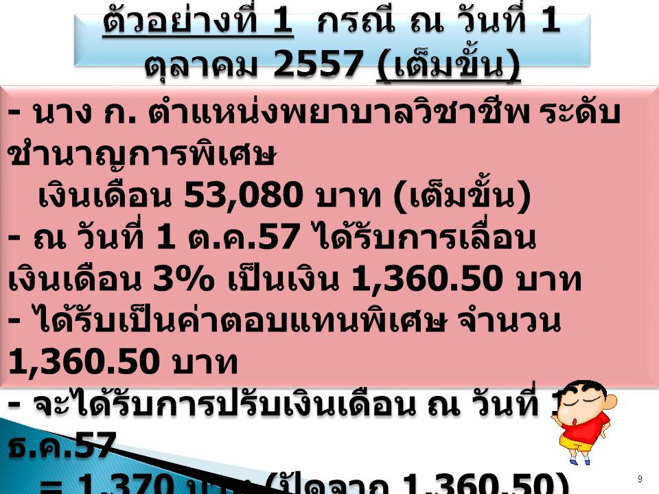 9 - นาง ก. ตำแหน่งพยาบาลวิชาชีพ ระดับ ชำนาญการพิเศษ เงินเดือน 53,080 บาท ( เต็มขั้น ) - ณ วันที่ 1 ต. ค.57 ได้รับการเลื่อน เงินเดือน 3% เป็นเงิน 1,360