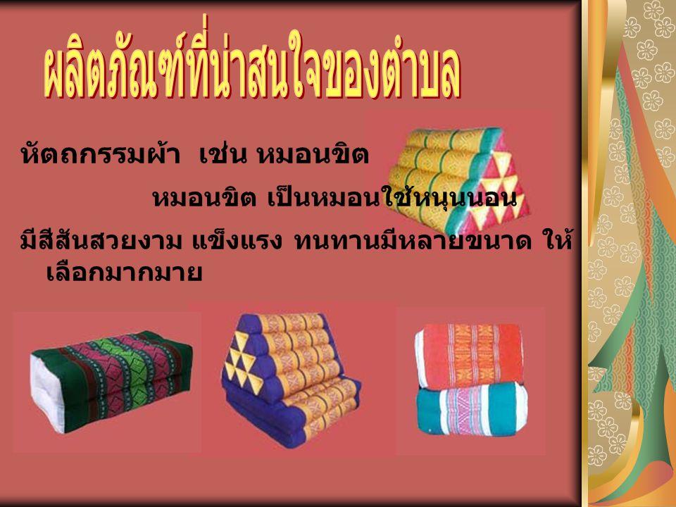 หัตถกรรมผ้า เช่น หมอนขิต หมอนขิต เป็นหมอนใช้หนุนนอน มีสีสันสวยงาม แข็งแรง ทนทานมีหลายขนาด ให้ เลือกมากมาย