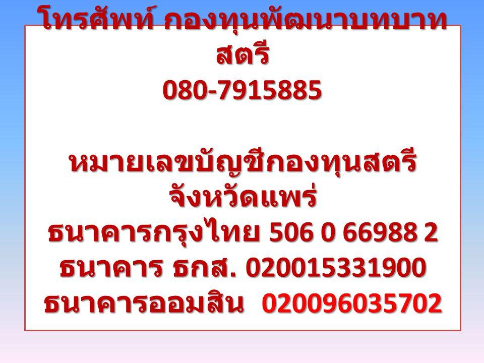 โทรศัพท์ กองทุนพัฒนาบทบาท สตรี 080-7915885 หมายเลขบัญชีกองทุนสตรี จังหวัดแพร่ ธนาคารกรุงไทย 506 0 66988 2 ธนาคาร ธกส. 020015331900 ธนาคารออมสิน 020096