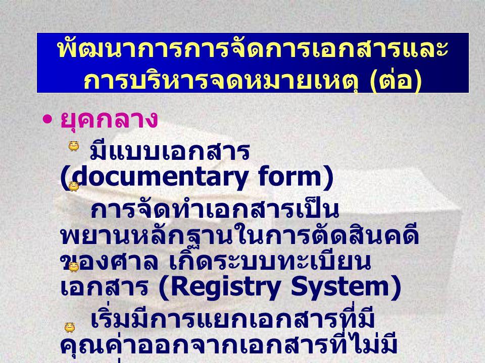พัฒนาการการจัดการเอกสารและ การบริหารจดหมายเหตุ ( ต่อ ) ยุคกลาง มีแบบเอกสาร (documentary form) การจัดทำเอกสารเป็น พยานหลักฐานในการตัดสินคดี ของศาล เกิดระบบทะเบียน เอกสาร (Registry System) เริ่มมีการแยกเอกสารที่มี คุณค่าออกจากเอกสารที่ไม่มี คุณค่า มีการจัดเก็บเอกสารแบบเรียง ตามลำดับเหตุการณ์ / วันเดือนปี