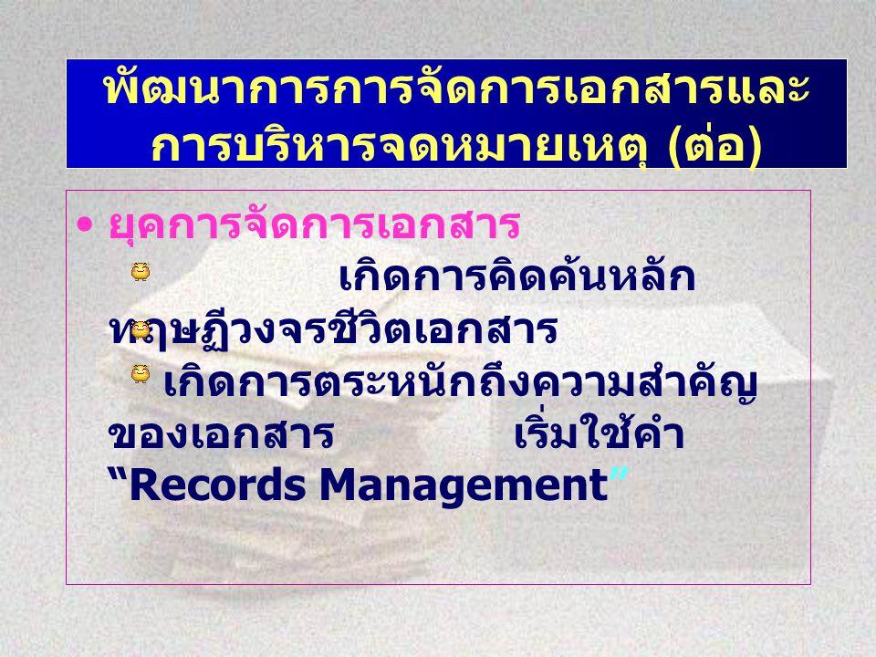 พัฒนาการการจัดการเอกสารและ การบริหารจดหมายเหตุ ( ต่อ ) ยุคการจัดการเอกสาร เกิดการคิดค้นหลัก ทฤษฏีวงจรชีวิตเอกสาร เกิดการตระหนักถึงความสำคัญ ของเอกสารเริ่มใช้คำ Records Management