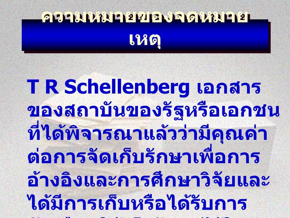 ความหมายของจดหมาย เหตุ T R Schellenberg เอกสาร ของสถาบันของรัฐหรือเอกชน ที่ได้พิจารณาแล้วว่ามีคุณค่า ต่อการจัดเก็บรักษาเพื่อการ อ้างอิงและการศึกษาวิจัยและ ได้มีการเก็บหรือได้รับการ คัดเลือกให้เก็บรักษาไว้ใน สถาบันจดหมายเหตุ