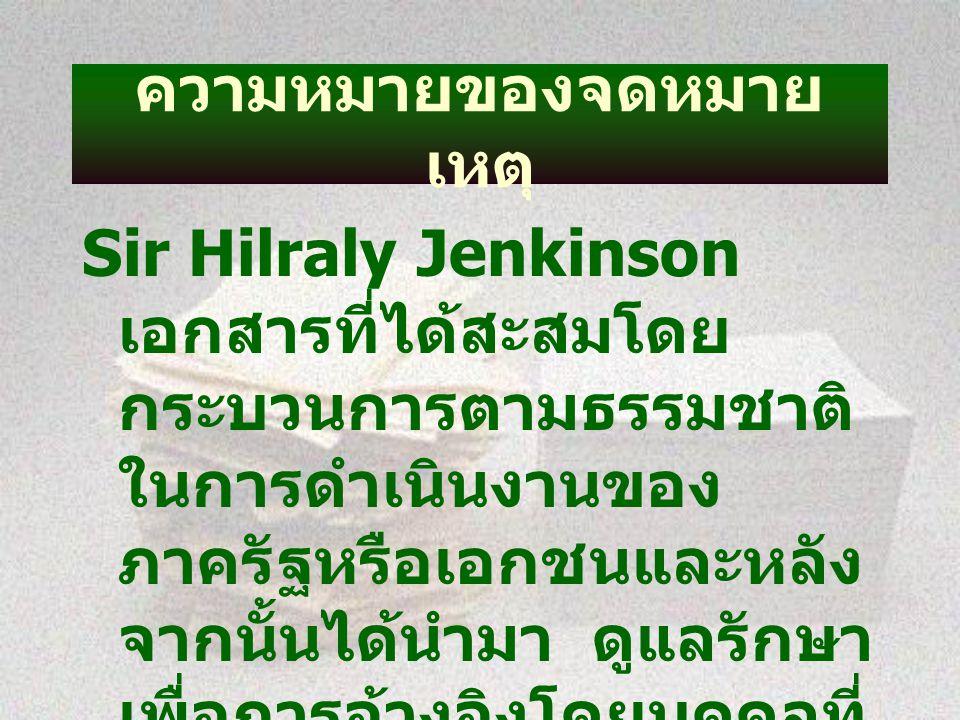 ความหมายของจดหมาย เหตุ Sir Hilraly Jenkinson เอกสารที่ได้สะสมโดย กระบวนการตามธรรมชาติ ในการดำเนินงานของ ภาครัฐหรือเอกชนและหลัง จากนั้นได้นำมา ดูแลรักษา เพื่อการอ้างอิงโดยบุคคลที่ ได้รับมอบหมายให้ รับผิดชอบ