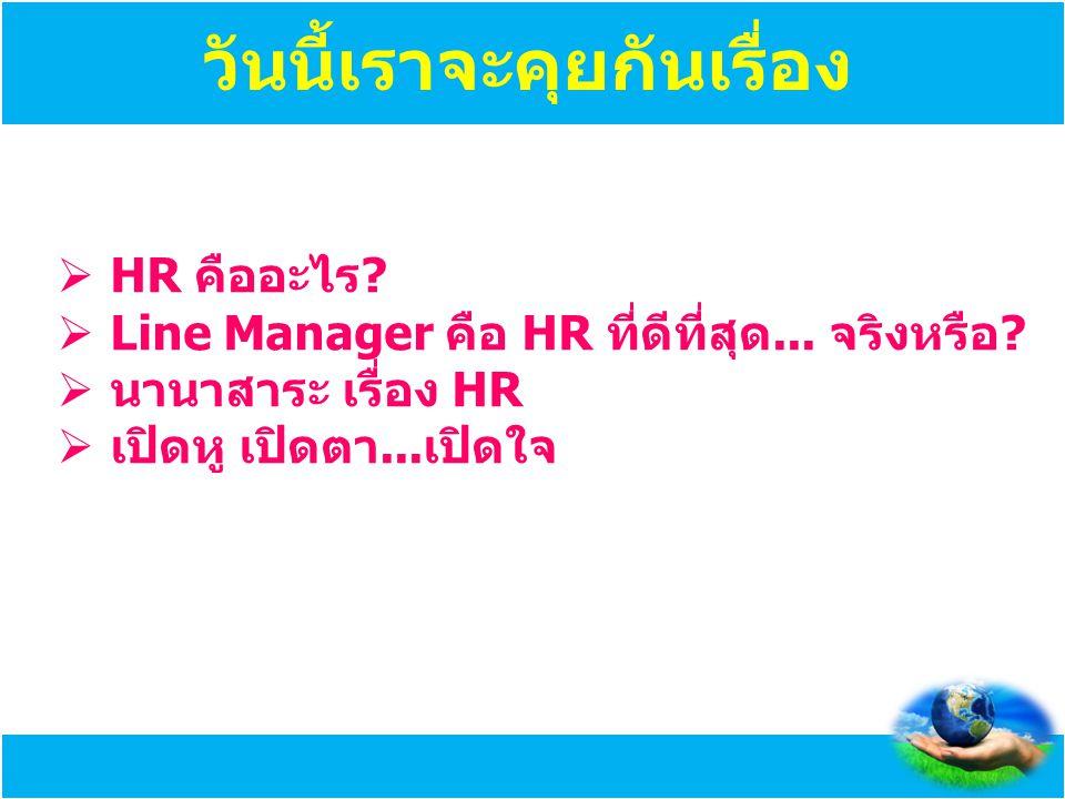 วันนี้เราจะคุยกันเรื่อง  HR คืออะไร?  Line Manager คือ HR ที่ดีที่สุด... จริงหรือ?  นานาสาระ เรื่อง HR  เปิดหู เปิดตา...เปิดใจ