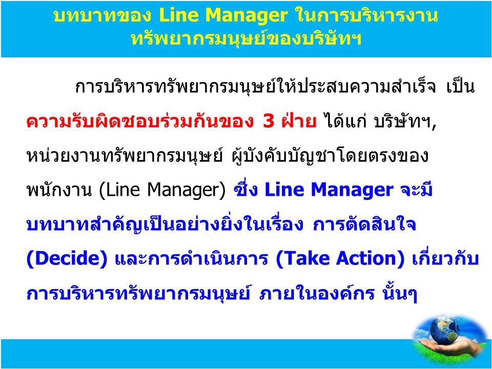 บทบาทของ Line Manager ในการบริหารงาน ทรัพยากรมนุษย์ของบริษัทฯ การบริหารทรัพยากรมนุษย์ให้ประสบความสำเร็จ เป็น ความรับผิดชอบร่วมกันของ 3 ฝ่าย ได้แก่ บริ