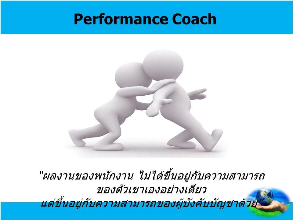"""Performance Coach """" ผลงานของพนักงาน ไม่ได้ขึ้นอยู่กับความสามารถ ของตัวเขาเองอย่างเดียว แต่ขึ้นอยู่กับความสามารถของผู้บังคับบัญชาด้วย """""""
