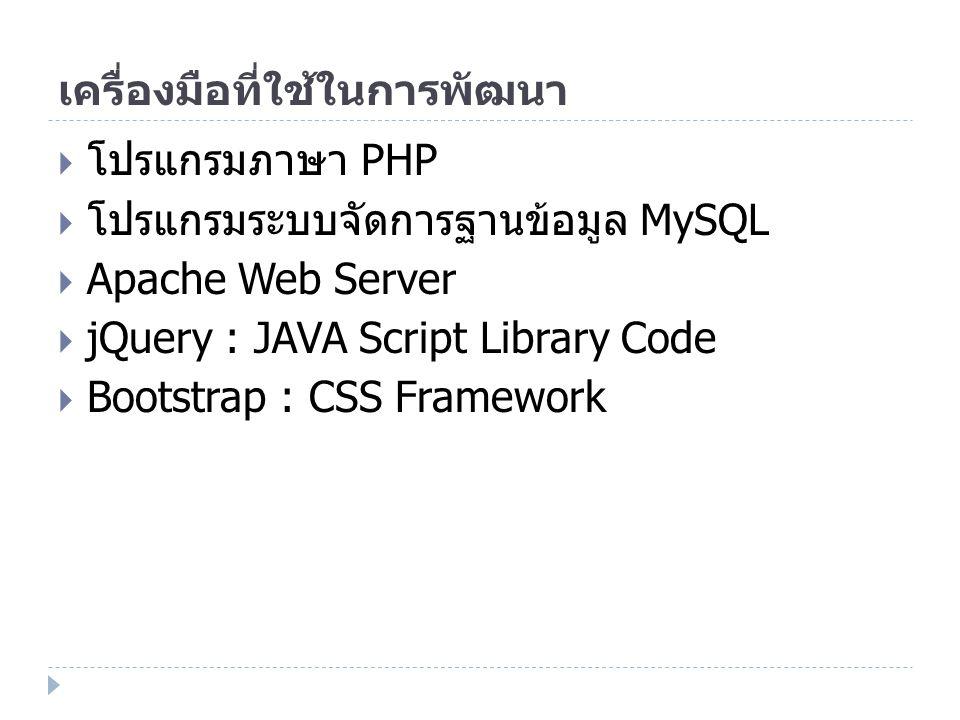 เครื่องมือที่ใช้ในการพัฒนา  โปรแกรมภาษา PHP  โปรแกรมระบบจัดการฐานข้อมูล MySQL  Apache Web Server  jQuery : JAVA Script Library Code  Bootstrap :