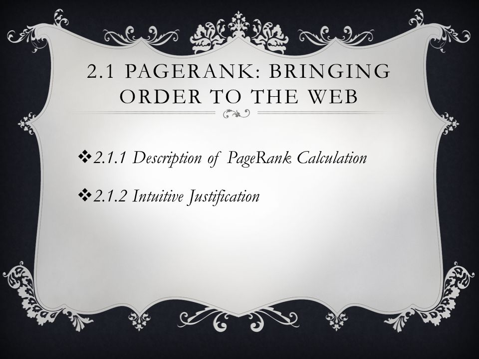 2.1 PAGERANK: BRINGING ORDER TO THE WEB  2.1.1 Description of PageRank Calculation  2.1.2 Intuitive Justification