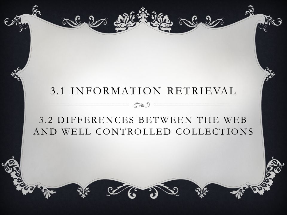 3.1 INFORMATION RETRIEVAL 3.2 DIFFERENCES BETWEEN THE WEB AND WELL CONTROLLED COLLECTIONS