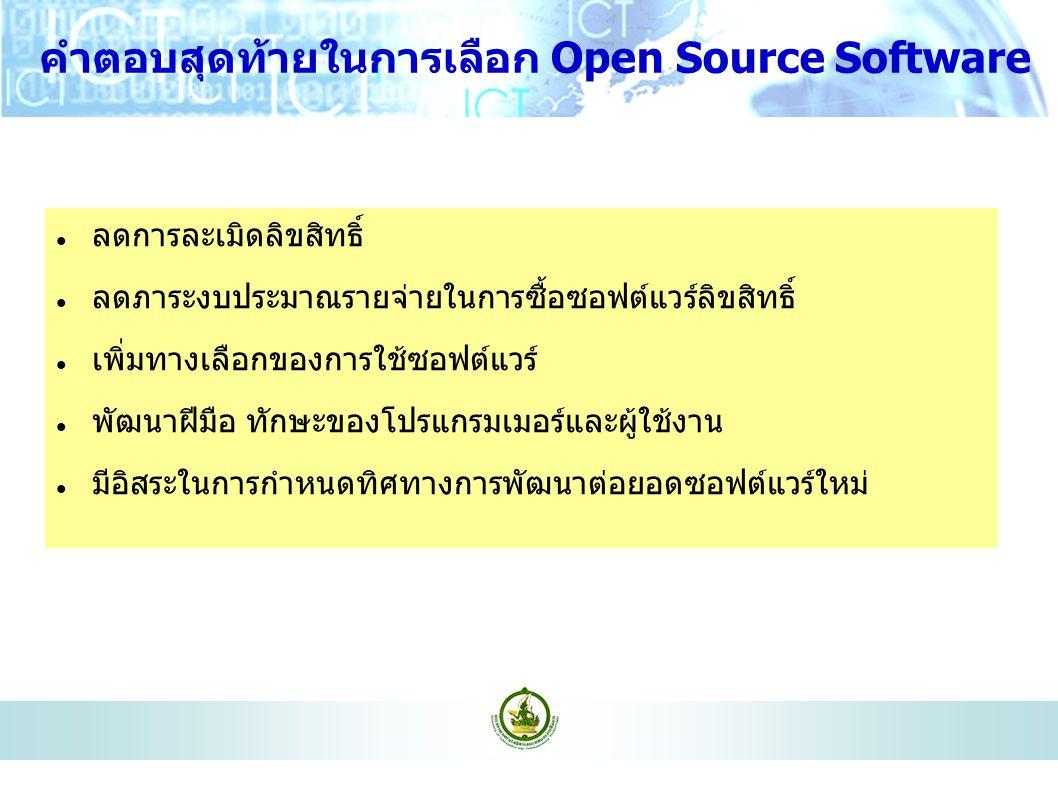 คำตอบสุดท้ายในการเลือก Open Source Software ลดการละเมิดลิขสิทธิ์ ลดภาระงบประมาณรายจ่ายในการซื้อซอฟต์แวร์ลิขสิทธิ์ เพิ่มทางเลือกของการใช้ซอฟต์แวร์ พัฒนาฝีมือ ทักษะของโปรแกรมเมอร์และผู้ใช้งาน มีอิสระในการกำหนดทิศทางการพัฒนาต่อยอดซอฟต์แวร์ใหม่