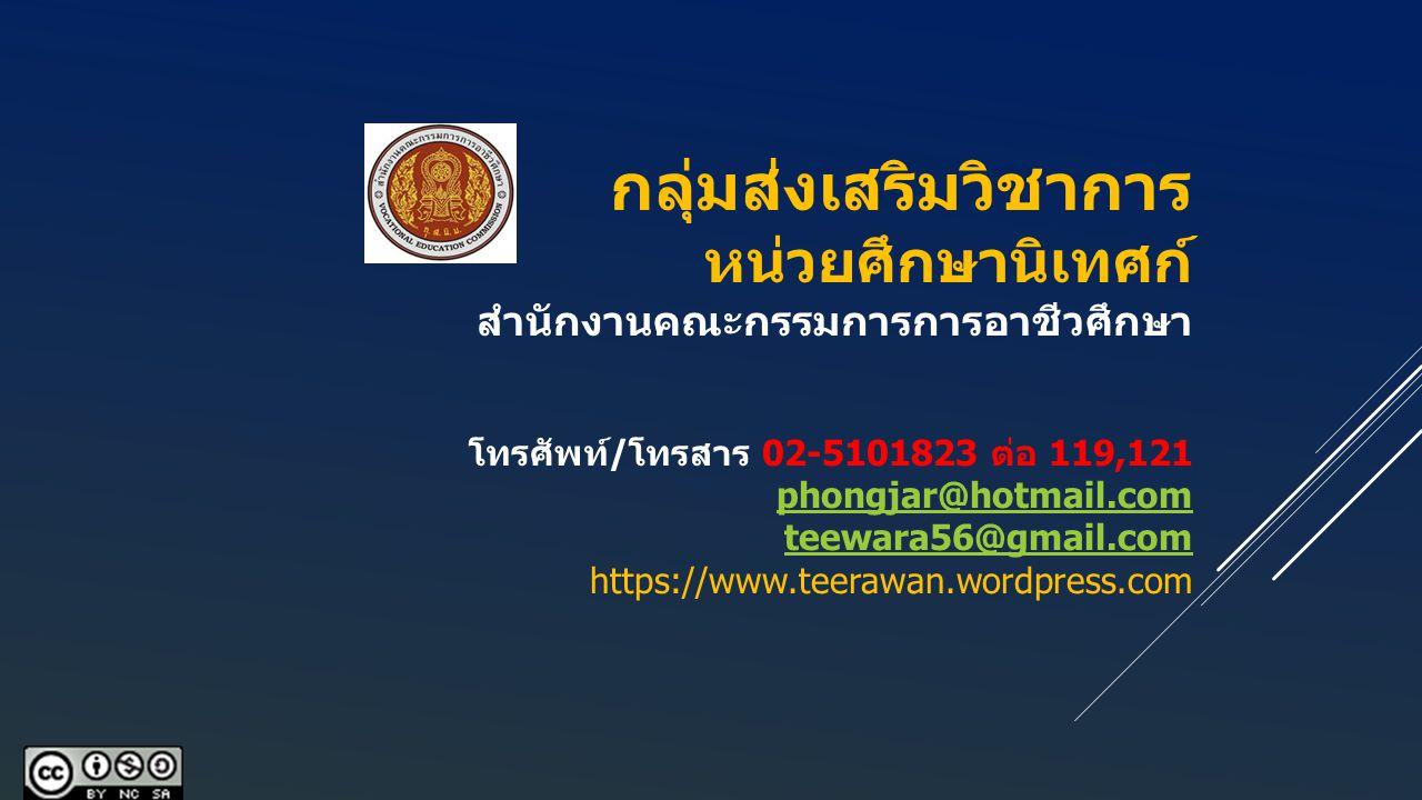 กลุ่มส่งเสริมวิชาการ หน่วยศึกษานิเทศก์ สำนักงานคณะกรรมการการอาชีวศึกษา โทรศัพท์/โทรสาร 02-5101823 ต่อ 119,121 phongjar@hotmail.com teewara56@gmail.com