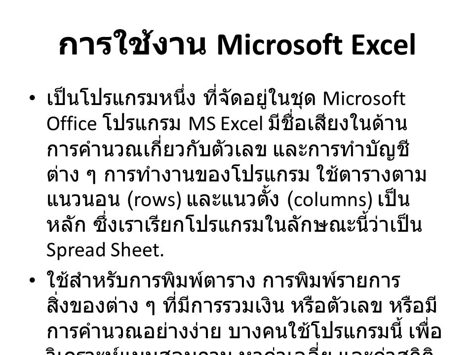 การใช้งาน Microsoft Excel เป็นโปรแกรมหนึ่ง ที่จัดอยู่ในชุด Microsoft Office โปรแกรม MS Excel มีชื่อเสียงในด้าน การคำนวณเกี่ยวกับตัวเลข และการทำบัญชี ต