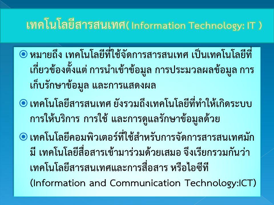  หมายถึง เทคโนโลยีที่ใช้จัดการสารสนเทศ เป็นเทคโนโลยีที่ เกี่ยวข้องตั้งแต่ การนำเข้าข้อมูล การประมวลผลข้อมูล การ เก็บรักษาข้อมูล และการแสดงผล  เทคโนโ