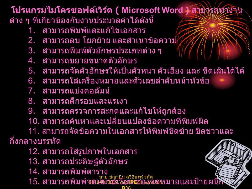 นาย ชญานิน ฉวีอินทร์ รหัส 50104010009 กลุ่ม PE11 ตอนเรียน B06 โปรแกรมไมโครซอฟต์เวิร์ด ( Microsoft Word ) สามารถทำงาน ต่าง ๆ ที่เกี่ยวข้องกับงานประมวลค
