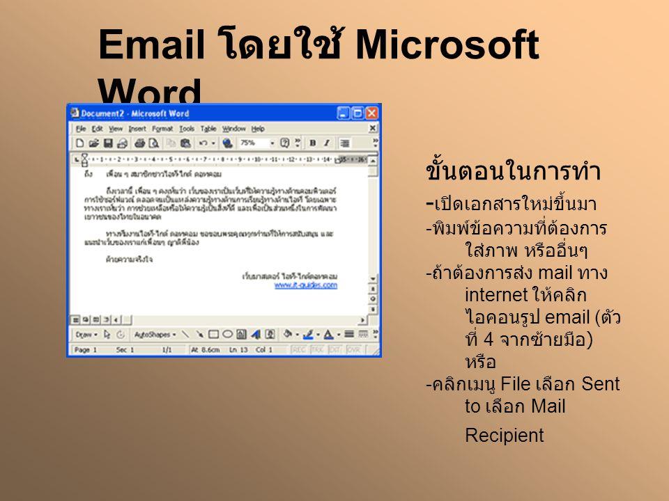 Email โดยใช้ Microsoft Word ขั้นตอนในการทำ - เปิดเอกสารใหม่ขึ้นมา - พิมพ์ข้อความที่ต้องการ ใส่ภาพ หรืออื่นๆ - ถ้าต้องการส่ง mail ทาง internet ให้คลิก ไอคอนรูป email ( ตัว ที่ 4 จากซ้ายมือ ) หรือ - คลิกเมนู File เลือก Sent to เลือก Mail Recipient