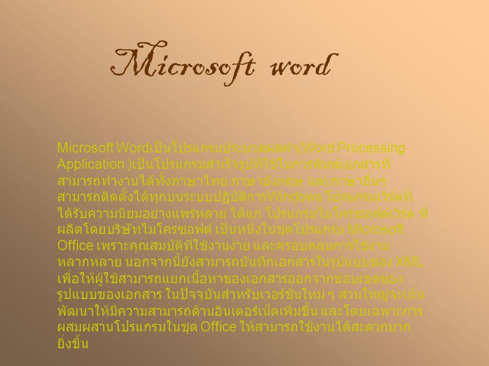 Microsoft word Microsoft Word เป็นโปรแกรมประมวลผลคำ (Word Processing Application ) เป็นโปรแกรมสำเร็จรูปที่ใช้ในการพิมพ์เอกสารที่ สามารถทำงานได้ทั้งภาษาไทย ภาษาอังกฤษ และภาษาอื่นๆ สามารถติดตั้งได้ทุกบนระบบปฏิบัติการ Windows โปรแกรมเวิร์ดที่ ได้รับความนิยมอย่างแพร่หลาย ได้แก่ โปรแกรมไมโครซอฟต์เวิร์ด ที่ ผลิตโดยบริษัทไมโครซอฟต์ เป็นหนึ่งในชุดโปรแกรม Microsoft Office เพราะคุณสมบัติที่ใช้งานง่าย และครอบคลุมการใช้งาน หลากหลาย นอกจากนี้ยังสามารถบันทึกเอกสารในรูปแบบของ XML เพื่อให้ผู้ใช้สามารถแยกเนื้อหาของเอกสารออกจากขอบเขตของ รูปแบบของเอกสาร ในปัจจุบันสำหรับเวอร์ชั่นใหม่ ๆ ส่วนใหญ่จะเน้น พัฒนาให้มีความสามารถด้านอินเตอร์เน็ตเพิ่มขึ้น และโดยเฉพาะการ ผสมผสานโปรแกรมในชุด Office ให้สามารถใช้งานได้สะดวกมาก ยิ่งขึ้น