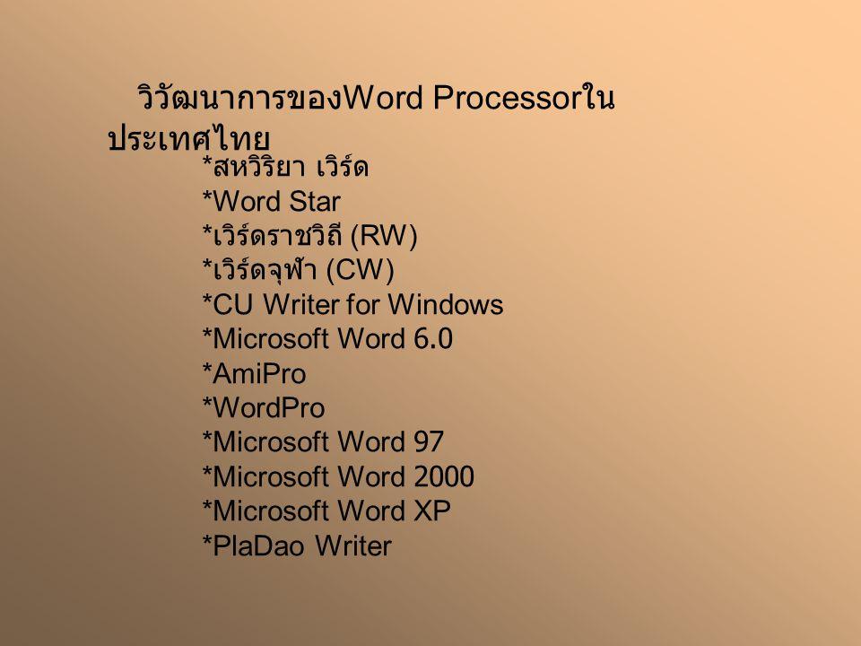 วิวัฒนาการของ Word Processor ใน ประเทศไทย * สหวิริยา เวิร์ด *Word Star * เวิร์ดราชวิถี (RW) * เวิร์ดจุฬา (CW) *CU Writer for Windows *Microsoft Word 6.0 *AmiPro *WordPro *Microsoft Word 97 *Microsoft Word 2000 *Microsoft Word XP *PlaDao Writer