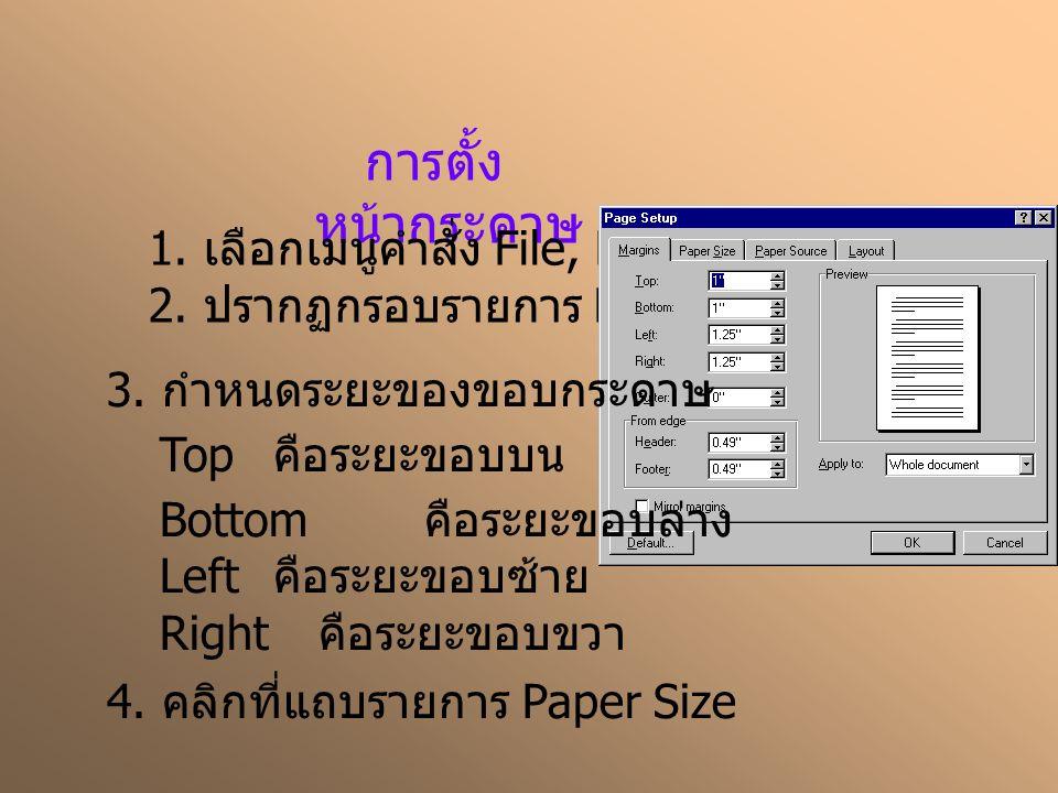 การตั้ง หน้ากระดาษ 1. เลือกเมนูคำสั่ง File, Page Setup… 2. ปรากฏกรอบรายการ Page Setup 3. กำหนดระยะของขอบกระดาษ Top คือระยะขอบบน Bottom คือระยะขอบล่าง