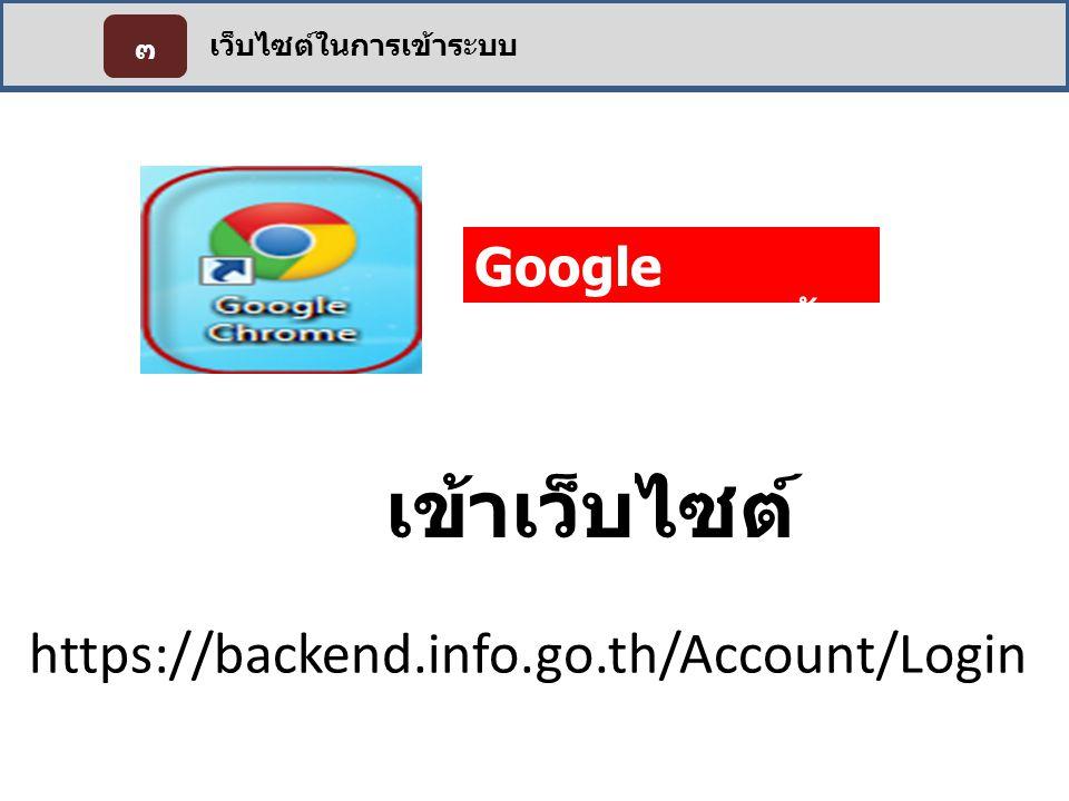 เว็บไซต์ในการเข้าระบบ ๓ Google Chrome เท่านั้น https://backend.info.go.th/Account/Login เข้าเว็บไซต์
