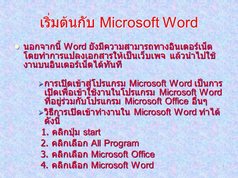 4 เริ่มต้นกับ Microsoft Word นอกจากนี้ Word ยังมีความสามารถทางอินเตอร์เน็ต โดยทำการแปลงเอกสารให้เป็นเว็บเพจ แล้วนำไปใช้ งานบนอินเตอร์เน็ตได้ทันที กกกการเปิดเข้าสู่โปรแกรม Microsoft Word เป็นการ เปิดเพื่อเข้าใช้งานในโปรแกรม Microsoft Word ที่อยู่ร่วมกับโปรแกรม Microsoft Office อื่นๆ ววววิธีการเปิดเข้าทำงานใน Microsoft Word ทำได้ ดังนี้ 1.