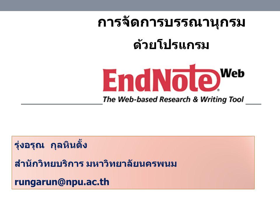 รุ่งอรุณ กุลหินตั้ง สำนักวิทยบริการ มหาวิทยาลัยนครพนม rungarun@npu.ac.th การจัดการบรรณานุกรม ด้วยโปรแกรม