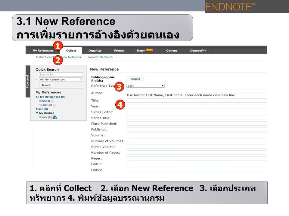 3.1 New Reference การเพิ่มรายการอ้างอิงด้วยตนเอง 1. คลิกที่ Collect 2. เลือก New Reference 3. เลือกประเภท ทรัพยากร 4. พิมพ์ข้อมูลบรรณานุกรม 1 2 4 3