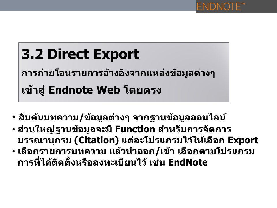 3.2 Direct Export การถ่ายโอนรายการอ้างอิงจากแหล่งข้อมูลต่างๆ เข้าสู่ Endnote Web โดยตรง สืบค้นบทความ/ข้อมูลต่างๆ จากฐานข้อมูลออนไลน์ ส่วนใหญ่ฐานข้อมูล