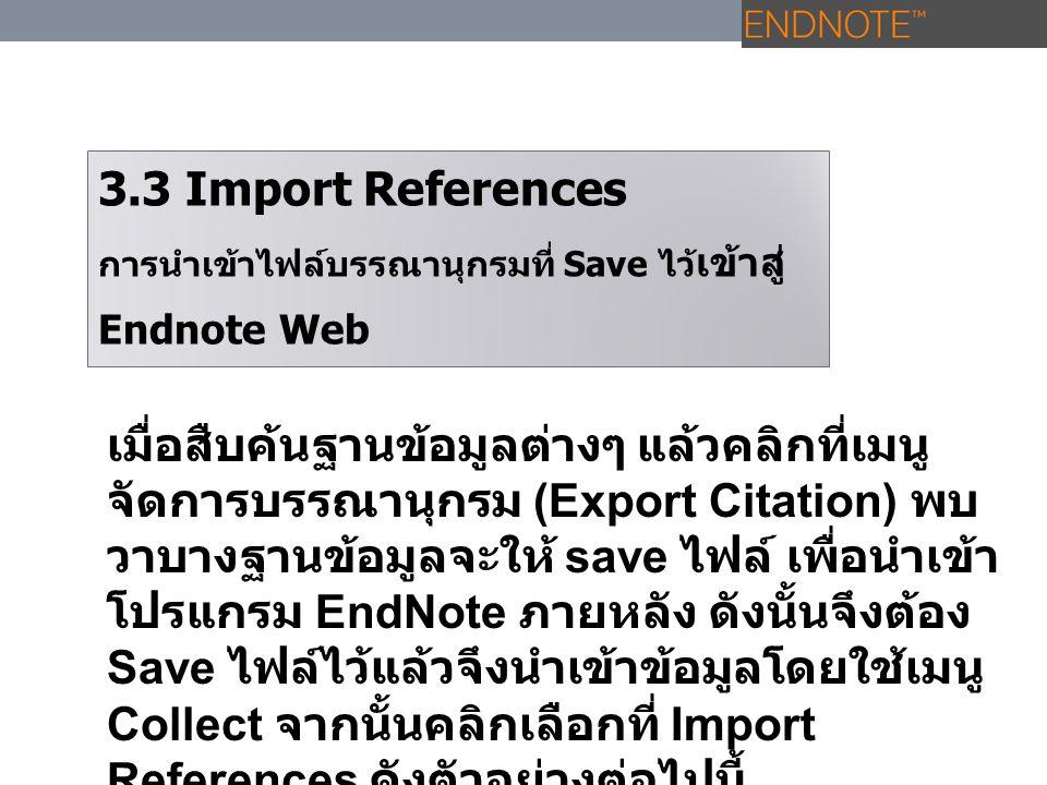 3.3 Import References การนำเข้าไฟล์บรรณานุกรมที่ Save ไว้ เข้าสู่ Endnote Web เมื่อสืบค้นฐานข้อมูลต่างๆ แล้วคลิกที่เมนู จัดการบรรณานุกรม (Export Citat