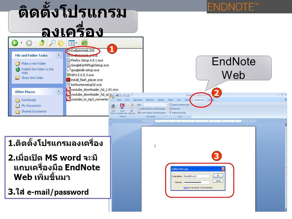 ติดตั้งโปรแกรม ลงเครื่อง 1.ติดตั้งโปรแกรมลงเครื่อง 2.เมื่อเปิด MS word จะมี แถบเครื่องมือ EndNote Web เพิ่มขึ้นมา 3.ใส่ e-mail/password EndNote Web 1