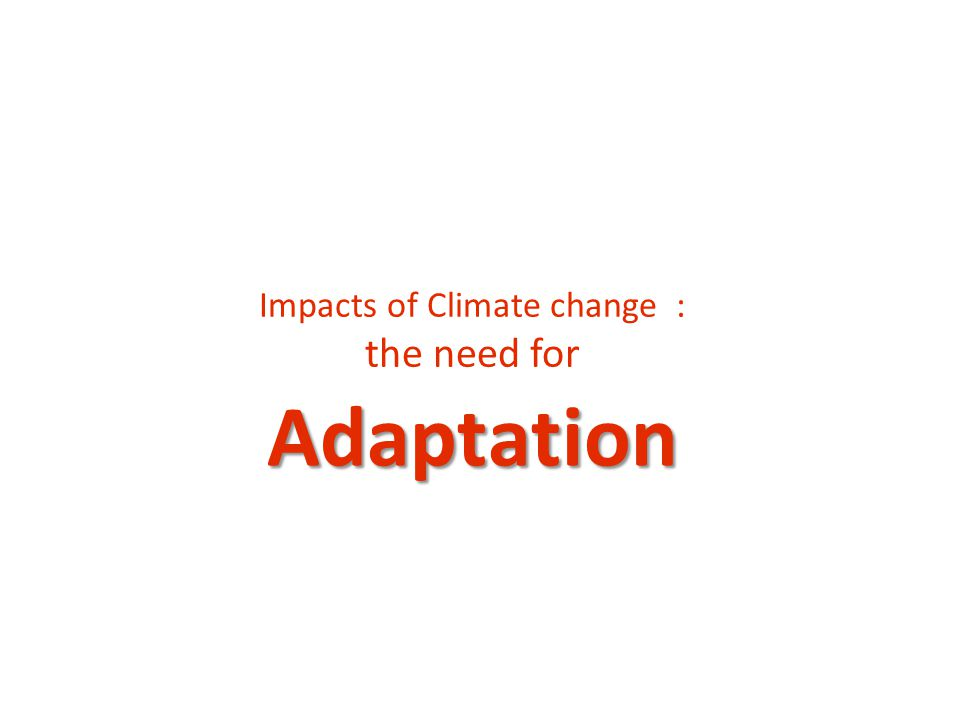 Adaptation Impacts of Climate change : the need for
