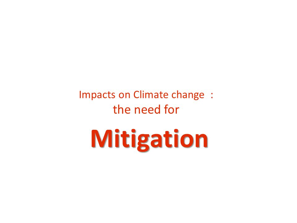 Mitigation Impacts on Climate change : the need for