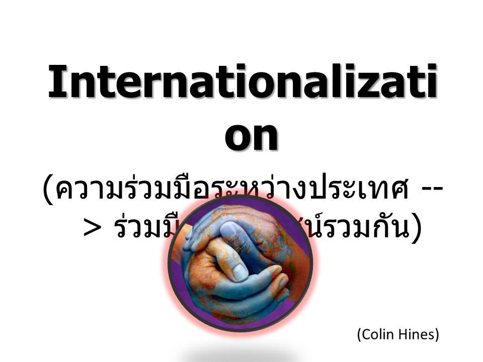 Internationalizati on ( ความร่วมมือระหว่างประเทศ -- > ร่วมมือประโยชน์รวมกัน ) (Colin Hines)