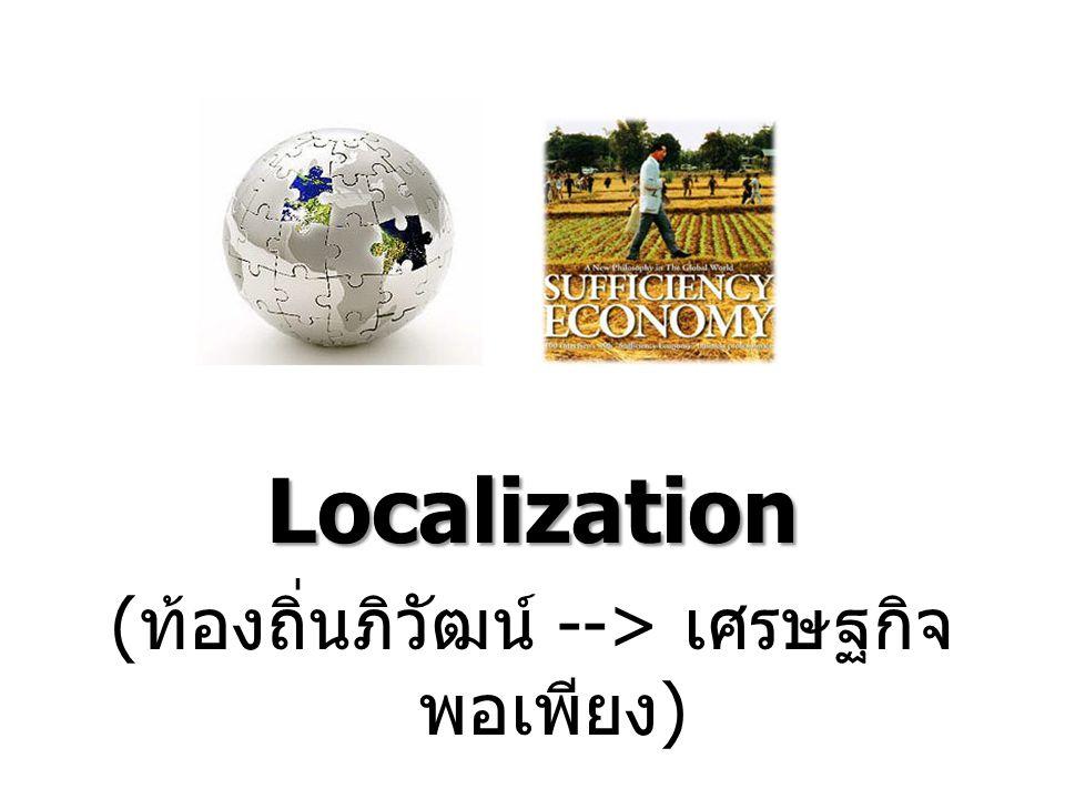 Localization ( ท้องถิ่นภิวัฒน์ --> เศรษฐกิจ พอเพียง )