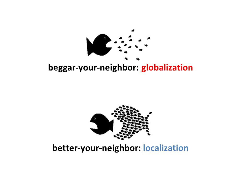 beggar-your-neighbor: globalization better-your-neighbor: localization 22
